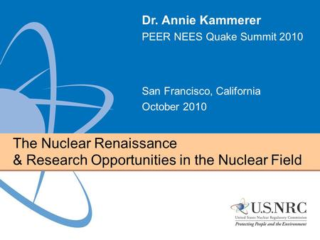The Nuclear Renaissance & Research Opportunities in the Nuclear Field Dr. Annie Kammerer PEER NEES Quake Summit 2010 San Francisco, California October.