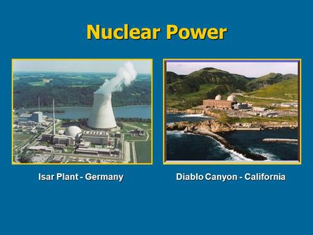 Nuclear Power Isar Plant - Germany Diablo Canyon - California.