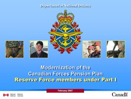 Department of National Defence Modernization of the Canadian Forces Pension Plan Reserve Force members under Part I February 2007.
