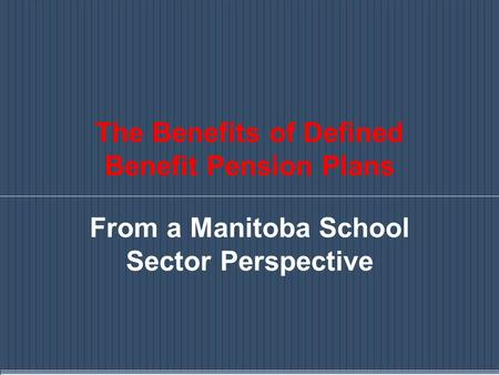 The Benefits of Defined Benefit Pension Plans From a Manitoba School Sector Perspective.