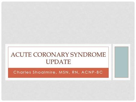 Charles Shoalmire, MSN, RN, ACNP-BC ACUTE CORONARY SYNDROME UPDATE.