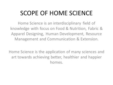 SCOPE OF HOME SCIENCE Home Science is an interdisciplinary field of knowledge with focus on Food & Nutrition, Fabric & Apparel Designing, Human Development,