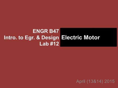 April (13&14) 2015 ENGR B47 Intro. to Egr. & Design Lab #12 Electric Motor.
