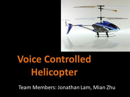 Voice Controlled Helicopter Team Members: Jonathan Lam, Mian Zhu.