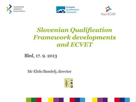 Slovenian Qualification Framework developments and ECVET Bled, 17. 9. 2013 Mr Elido Bandelj, director.