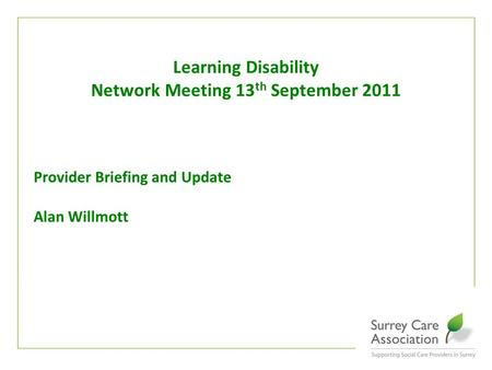 Www.surreycare.org.uk Provider Briefing and Update Alan Willmott Learning Disability Network Meeting 13 th September 2011.