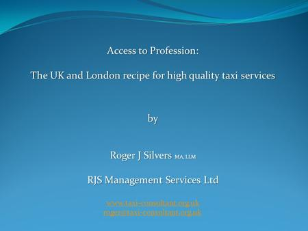 Access to Profession: The UK and London recipe for high quality taxi services by Roger J Silvers MA, LLM RJS Management Services Ltd www.taxi-consultant.org.uk.