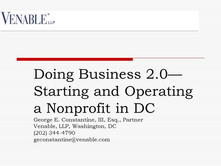 Doing Business 2.0— Starting and Operating a Nonprofit in DC George E. Constantine, III, Esq., Partner Venable, LLP, Washington, DC (202) 344-4790