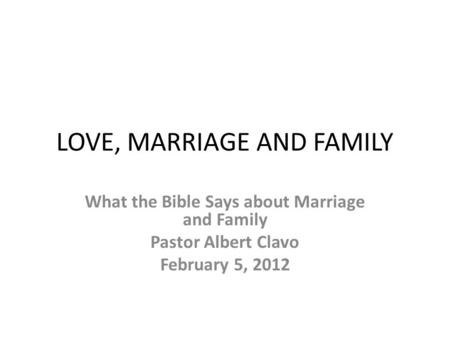 LOVE, MARRIAGE AND FAMILY What the Bible Says about Marriage and Family Pastor Albert Clavo February 5, 2012.