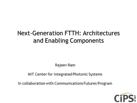 Next-Generation FTTH: Architectures and Enabling Components Rajeev Ram MIT Center for Integrated Photonic Systems In collaboration with Communications.