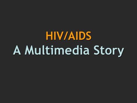 HIV/AIDS A Multimedia Story. Multimedia: Why? Utilizes digital technology & web potential Offers new form of storytelling Interactive: encourages participatory.