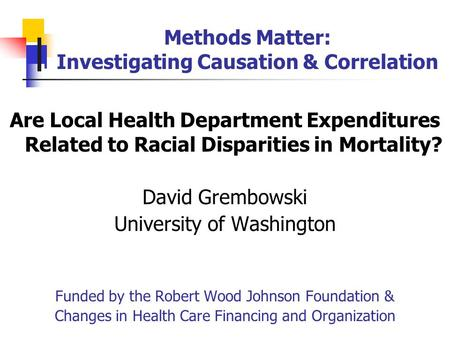 Methods Matter: Investigating Causation & Correlation Are Local Health Department Expenditures Related to Racial Disparities in Mortality? David Grembowski.