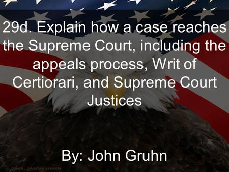29d. Explain how a case reaches the Supreme Court, including the appeals process, Writ of Certiorari, and Supreme Court Justices By: John Gruhn.