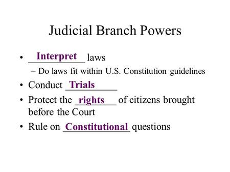 Judicial Branch Powers ___________ laws –Do laws fit within U.S. Constitution guidelines Conduct __________ Protect the ________ of citizens brought before.
