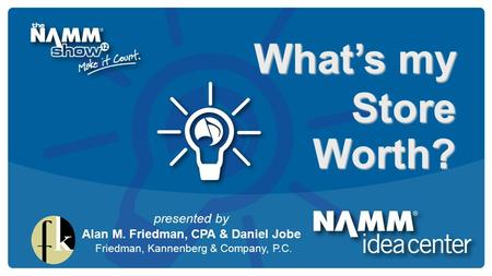 Course Title What's my Store Worth? presented by Alan M. Friedman, CPA & Daniel Jobe Friedman, Kannenberg & Company, P.C.