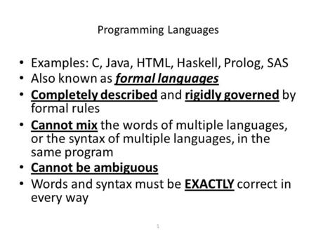 1 Programming Languages Examples: C, Java, HTML, Haskell, Prolog, SAS Also known as formal languages Completely described and rigidly governed by formal.