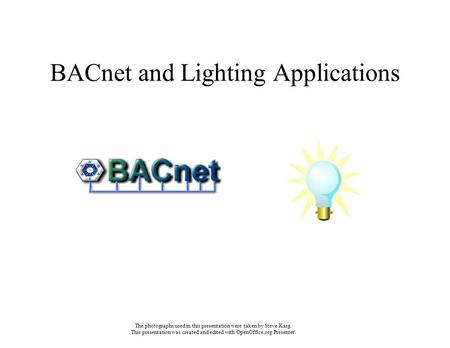 BACnet and Lighting Applications The photographs used in this presentation were taken by Steve Karg. This presentation was created and edited with OpenOffice.org.