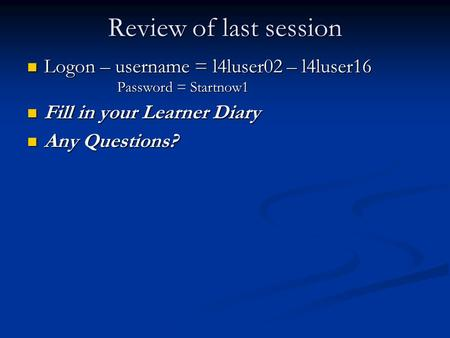 Review of last session Logon – username = l4luser02 – l4luser16 Logon – username = l4luser02 – l4luser16 Password = Startnow1 Password = Startnow1 Fill.