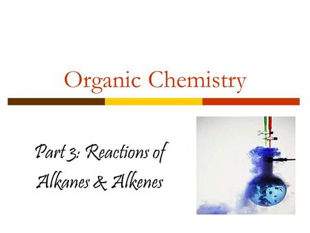 Organic Chemistry Part 3: Reactions of Alkanes & Alkenes.