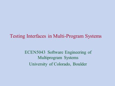 Testing Interfaces in Multi-Program Systems ECEN5043 Software Engineering of Multiprogram Systems University of Colorado, Boulder.