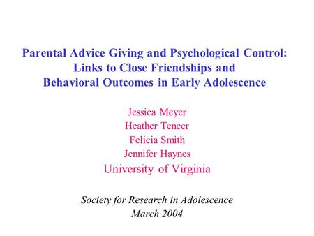 Parental Advice Giving and Psychological Control: Links to Close Friendships and Behavioral Outcomes in Early Adolescence Jessica Meyer Heather Tencer.