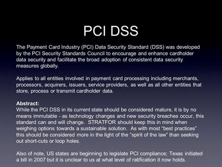 PCI DSS The Payment Card Industry (PCI) Data Security Standard (DSS) was developed by the PCI Security Standards Council to encourage and enhance cardholder.