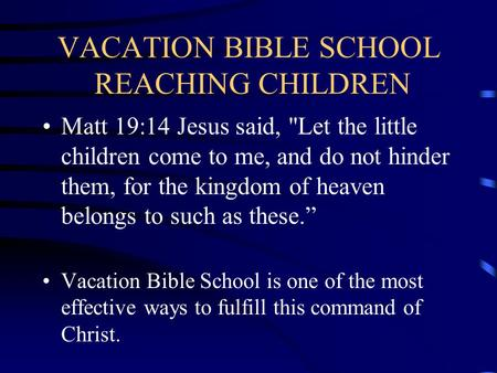 VACATION BIBLE SCHOOL REACHING CHILDREN Matt 19:14 Jesus said, Let the little children come to me, and do not hinder them, for the kingdom of heaven.