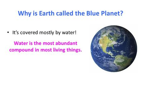 Why is Earth called the Blue Planet? It's covered mostly by water! Water is the most abundant compound in most living things.
