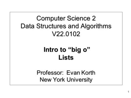 "Computer Science 2 Data Structures and Algorithms V22.0102 Intro to ""big o"" Lists Professor: Evan Korth New York University 1."