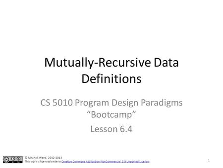 "Mutually-Recursive Data Definitions CS 5010 Program Design Paradigms ""Bootcamp"" Lesson 6.4 © Mitchell Wand, 2012-2013 This work is licensed under a Creative."
