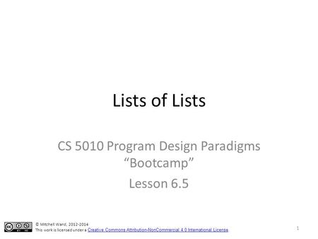 "Lists of Lists CS 5010 Program Design Paradigms ""Bootcamp"" Lesson 6.5 1 © Mitchell Wand, 2012-2014 This work is licensed under a Creative Commons Attribution-NonCommercial."