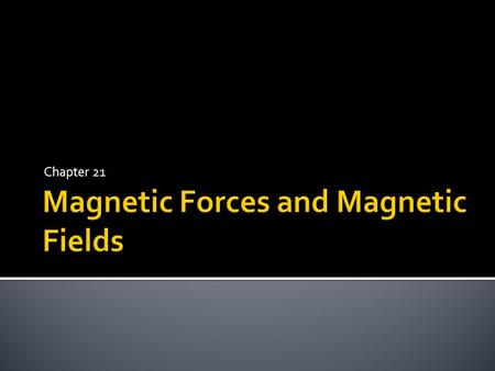 Chapter 21.  Magnets, as you know, can exert forces on one another.  In electricity, we talk about negative and positive dipoles or charges.  In magnetism,