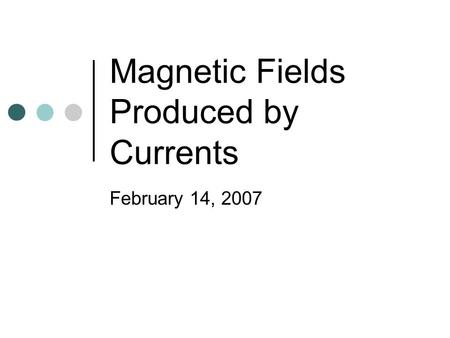 Magnetic Fields Produced by Currents February 14, 2007.
