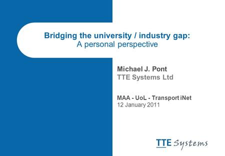 Bridging the university / industry gap: A personal perspective Michael J. Pont TTE Systems Ltd MAA - UoL - Transport iNet 12 January 2011.