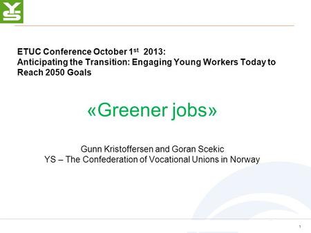 ETUC Conference October 1 st 2013: Anticipating the Transition: Engaging Young Workers Today to Reach 2050 Goals «Greener jobs» Gunn Kristoffersen and.