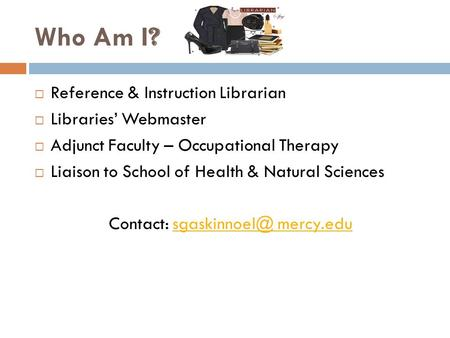 Who Am I ?  Reference & Instruction Librarian  Libraries' Webmaster  Adjunct Faculty – Occupational Therapy  Liaison to School of Health & Natural.