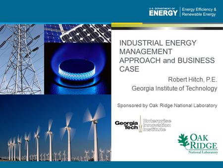 1 | Industrial Energy Efficiency and Renewable Energy eere.energy.gov INDUSTRIAL ENERGY MANAGEMENT APPROACH and BUSINESS CASE Robert Hitch, P.E. Georgia.