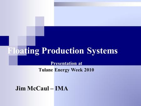 Floating Production Systems Presentation at Tulane Energy Week 2010 Jim McCaul – IMA.