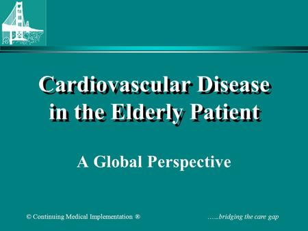 © Continuing Medical Implementation ® …...bridging the care gap Cardiovascular Disease in the Elderly Patient A Global Perspective.
