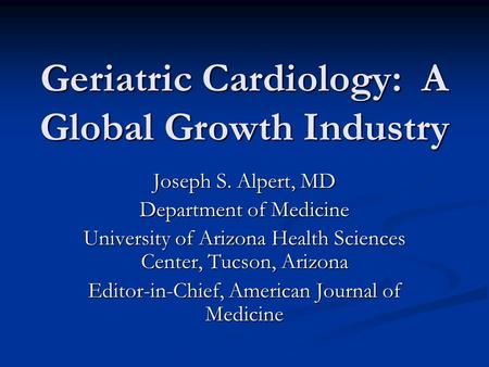 Geriatric Cardiology: A Global Growth Industry Joseph S. Alpert, MD Department of Medicine University of Arizona Health Sciences Center, Tucson, Arizona.