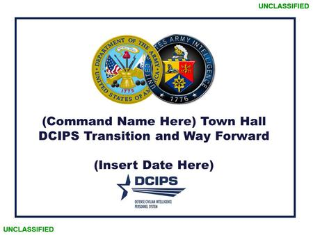 UNCLASSIFIED (Command Name Here) Town Hall DCIPS Transition and Way Forward (Insert Date Here) UNCLASSIFIED.