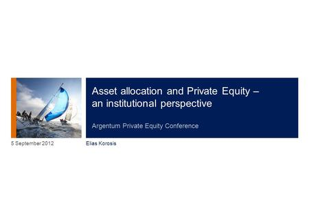 Asset allocation and Private Equity – an institutional perspective Argentum Private Equity Conference Elias Korosis 5 September 2012.