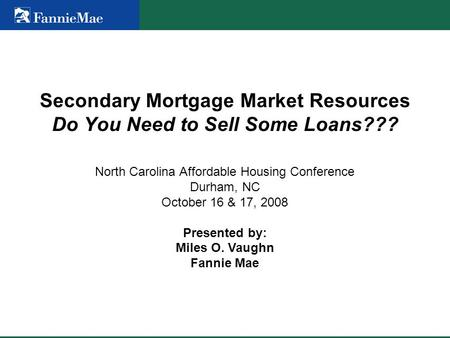 Secondary Mortgage Market Resources Do You Need to Sell Some Loans??? North Carolina Affordable Housing Conference Durham, NC October 16 & 17, 2008 Presented.