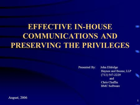 1 EFFECTIVE IN-HOUSE COMMUNICATIONS AND PRESERVING THE PRIVILEGES Presented By: John Eldridge Haynes and Boone, LLP (713) 547-2229 and Chris Chaffin BMC.