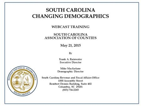 SOUTH CAROLINA CHANGING DEMOGRAPHICS WEBCAST TRAINING SOUTH CAROLINA ASSOCIATION OF COUNTIES May 21, 2015 By Frank A. Rainwater Executive Director Mike.