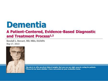 Dementia A Patient-Centered, Evidence-Based Diagnostic and Treatment Process 1,2 Kendall L. Stewart, MD, MBA, DLFAPA May 17, 2013 1 My aim is to offer.