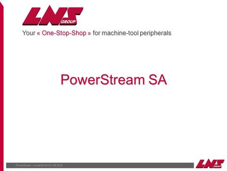 PowerStream / Jonathan Smith / 09-2010 Your « One-Stop-Shop » for machine-tool peripherals PowerStream SA.