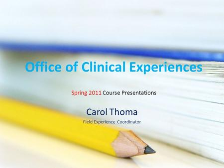 Office of Clinical Experiences Carol Thoma Field Experience Coordinator Spring 2011 Course Presentations.