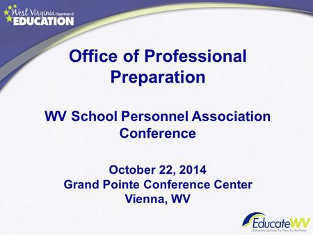 Office of Professional Preparation WV School Personnel Association Conference October 22, 2014 Grand Pointe Conference Center Vienna, WV.
