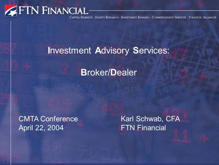 Investment Advisory Services: Broker/Dealer Karl Schwab, CFA FTN Financial CMTA Conference April 22, 2004.